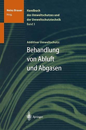 Handbuch des Umweltschutzes und der Umweltschutztechnik: Band 3: Additiver Umweltschutz: Behandlung von Abluft und Abgasen (Handbuch Des Umweltschutzes Und Der Umweltschutztechnik, Bd 3)