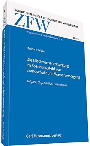 Die Löschwasserversorgung im Spannungsfeld von Brandschutz und Wasserversorgung: (ZFW 06) (Schriftenreihe der Zeitschrift für Wasserrecht)