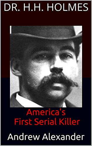 Dr. H.H. Holmes: America's First Serial Killer (True Crimes Book 35) (English Edition)