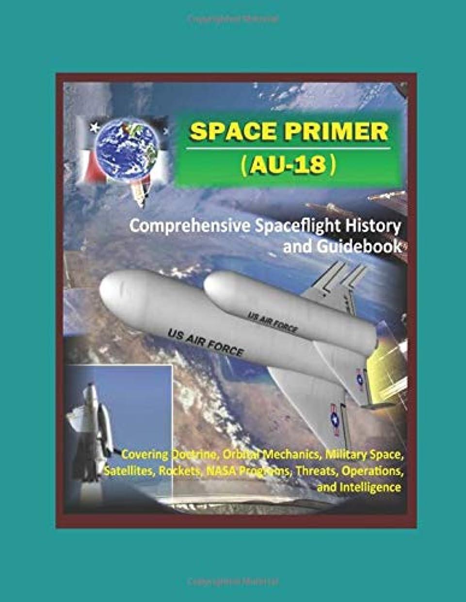 殺す色合い再集計Space Primer (AU-18): Comprehensive Spaceflight History and Guidebook - Covering Doctrine, Orbital Mechanics, Military Space, Satellites, Rockets, NASA Programs, Threats, Operations, and Intelligence