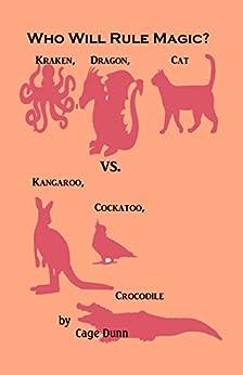 [Cage Dunn]のWho Will Rule Magic?: Kraken, Dragon, Cat vs. Kangaroo, Cockatoo, Crocodile (English Edition)