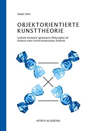 Objektorientierte Kunsttheorie: Graham Harmans spekulative Philosophie im Kontext einer (nicht-)relationalen Ästhetik (AVINUS ACADEMIA)
