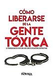 CÓMO LIBERARSE DE LA GENTE TÓXICA: La tranquilidad de vivir una vida libre de relaciones destructiva...