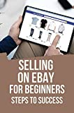 Selling On eBay For Beginners: Steps To Success: Selling On Ebay For Beginners (English Edition)