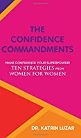 The Confidence Commandments: Make confidence your superpower! Ten strategies from women for women.
