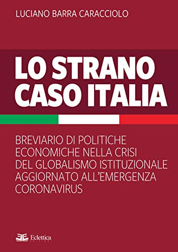 Lo strano caso Italia. Breviario di politiche economiche nella crisi del globalismo istituzionale aggiornato all'emergenza del Coronavirus