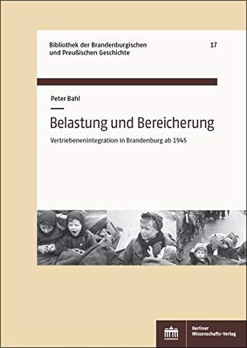 Belastung und Bereicherung: Vertriebenenintegration in Brandenburg ab 1945 (Bibliothek der Brandenburgischen und Preußischen Geschichte)