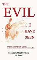 The Evil I Have Seen: Memoirs from the Case Files of Lt. Detective Robert (Robbo) Davidson, Ret.