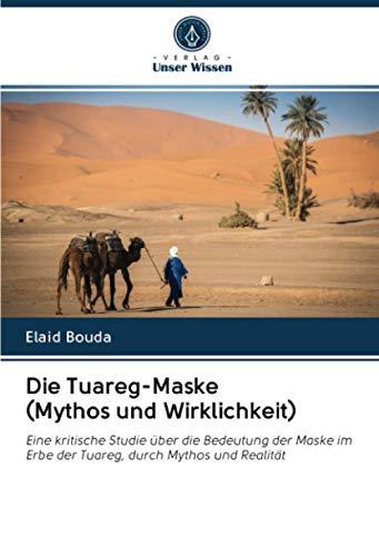 Die Tuareg-Maske (Mythos und Wirklichkeit): Eine kritische Studie über die Bedeutung der Maske im Erbe der Tuareg, durch Mythos und Realität