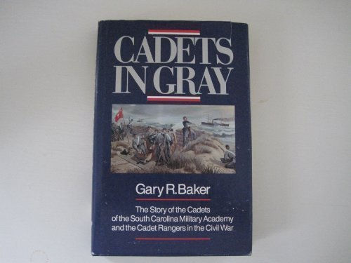 Cadets in Gray: The Story of the Cadets of the South Carolina Military Academy and the Cadet Rangers in the Civil War