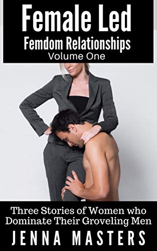 Female Led Femdom Relationships Volume One: Three Stories of Women who Dominate Their Groveling Men (Female Led Femdom Relationships Box Sets Book 1) (English Edition)