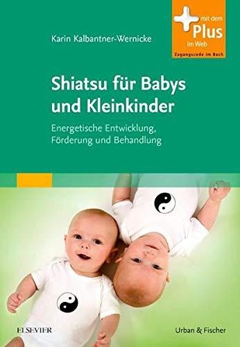 Shiatsu für Babys und Kleinkinder: Energetische Entwicklung, Förderung und Behandlung - mit Zugang zum Elsevier-Portal