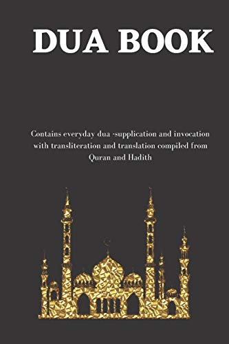 The dua book: Contains 100 everyday Dua- Supplication and Invocation for Muslims with transliteration and translation compiled from the both the Quran and Hadith