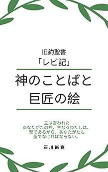 [石川尚寛, Naohiro Ishikawa]の旧約聖書「レビ記」神のことばと巨匠の絵: 主は言われた 「あなたがたの神、主なるわたしは、聖であるから、 あなたがたも聖でなければならない。 」 トーラー(モーセ五書) 神のことばと巨匠の絵