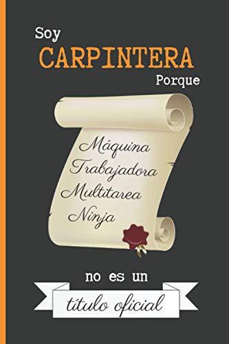 SOY CARPINTERA PORQUE MÁQUINA TRABAJADORA MULTITAREA NINJA NO ES UN TÍTULO OFICIAL: CUADERNO DE NOTAS. LIBRETA DE APUNTES, DIARIO PERSONAL O AGENDA PARA CARPINTERAS. REGALO DE CUMPLEAÑOS.