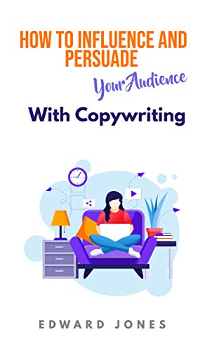 How To Influence And Persuade Your Audience With Copywriting: Discover the secrets of copywriting success from the master. From novice to pro in easy stages. (English Edition)