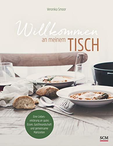 Willkommen an meinem Tisch!: Eine Liebeserklärung an gutes Essen, Gastfreundschaft und gemeinsame Mahlzeiten
