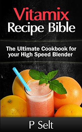 Vitamix Recipe Bible: The Ultimate Cookbook for your High Speed Blender