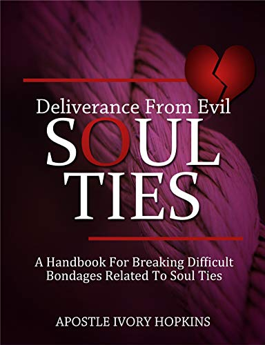 Deliverance From Evil Soul Ties: A handbook for breaking difficult bondage related to Soul Ties (English Edition)