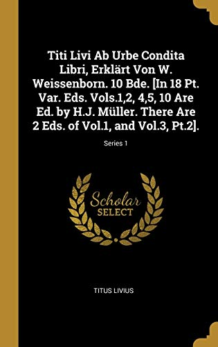 Titi Livi Ab Urbe Condita Libri, Erklärt Von W. Weissenborn. 10 Bde....