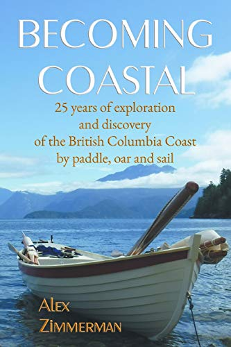 Becoming Coastal: 25 Years of Exploration and Discovery of the British Columbia Coast by Paddle, Oar and Sail