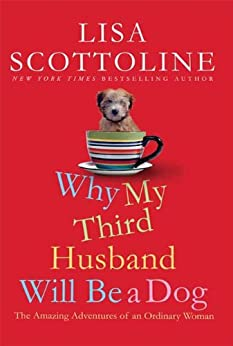 Why My Third Husband Will Be a Dog: The Amazing Adventures of an Ordinary Woman by [Lisa Scottoline]
