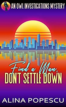 Find a Man, Don't Settle Down: An OWL Investigations Mystery (OWL Investigations Mysteries Book 1) by [Alina Popescu]