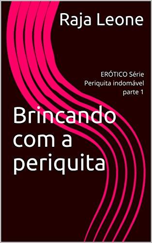 Brincando com a periquita: ERÓTICO Série Periquita indomável parte 1 (Portuguese Edition)