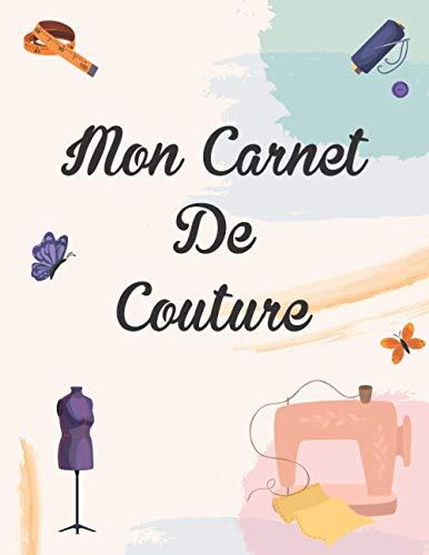 Mon Carnet de Couture: Carnet de Couture à remplir | Pour notez toutes les informations de votre création | Cahier à Compléter | Projets | Croquis | ... | Planificateur De Projet Pour Couturière