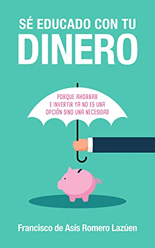 Sé educado con tu dinero: Porque ahorrar e invertir ya no es una opción sino una necesidad