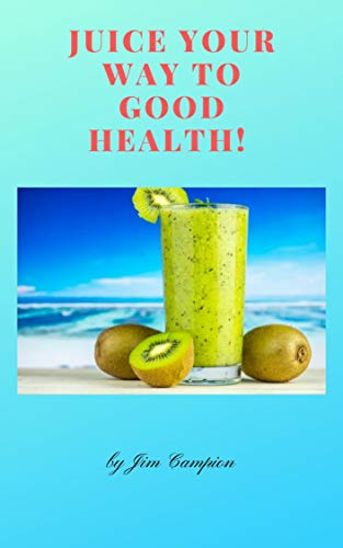 JUICE YOUR WAY TO GOOD HEALTH: How juicing can benefit your health...