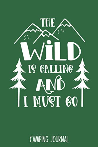 The Wild Is Calling And I Must Go: Camping Journal - Best Trip Log Book To Record Important Information At Each Campsites - Prompt Notebook To Track ... Camp Quotes To Make You Smile - 6'x9' Logbook