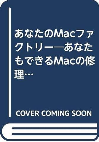あなたのMacファクトリー―あなたもできるMacの修理・アップグレード・製作