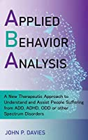 Applied Behavior Analysis: New Therapeutic Approach to Understand and Assist People Suffering from ADD, ADHD, ODD or other Spectrum Disorders