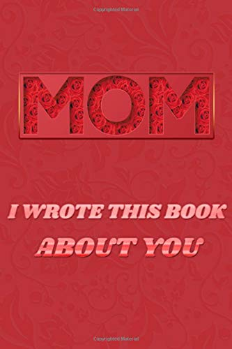 Mom i wrote this book about you:: The Blank Book For What You know and love About Mom, Gift For Mom's Birthday, Mother's Day, Christmas, Gift To Show Mom You Love Her, 6 inch x 9 inch,