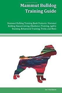 Mammut Bulldog Training Guide Mammut Bulldog Training Book Features: Mammut Bulldog Housetraining, Obedience Training, Agility Training, Behavioral Training, Tricks and More
