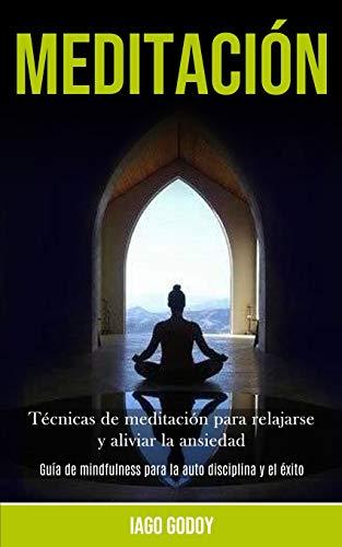 Meditación: Técnicas de meditación para relajarse y aliviar la ansiedad (Guía de mindfulness para la auto disciplina y el éxito)