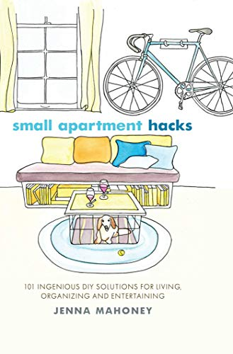 Small Apartment Hacks: 101 Ingenious DIY Solutions for Living, Organizing, and Entertaining