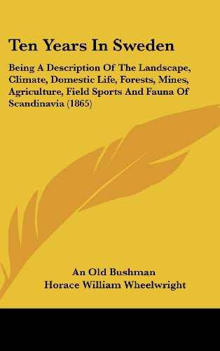 Ten Years in Sweden: Being a Description of the Landscape, Climate, Domestic Life, Forests, Mines, Agriculture, Field Sports and Fauna of S PDF Books