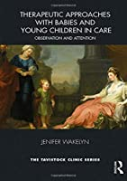 Therapeutic Approaches with Babies and Young Children in Care: Observation and Attention (Tavistock Clinic Series)