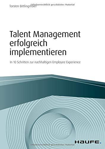 Talent Management erfolgreich implementieren: In 10 Schritten zur nachhaltigen Employee Experience (Haufe Fachbuch)