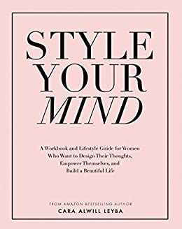 Style Your Mind: A Workbook and Lifestyle Guide For Women Who Want to Design Their Thoughts, Empower Themselves, and Build a Beautiful Life by [Cara Alwill Leyba]