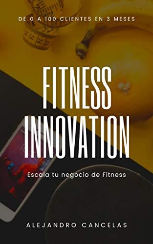 Fitness Innovation: Escala tu negocio de entrenador personal y fitness. De 0 a 100 clientes en 3 meses (Spanish Edition)