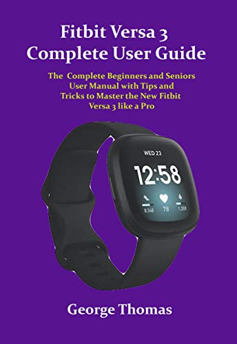 Fitbit Versa 3 Complete User Guide: The Complete Beginners and Seniors User Manual with Tips and Tricks to Master the New Fitbit Versa 3 like a Pro