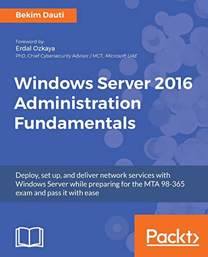 Windows Server 2016 Administration Fundamentals: Deploy, set up, and deliver network services with W