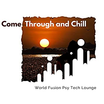 Come Through And Chill - World Fusion Psy Tech Lounge