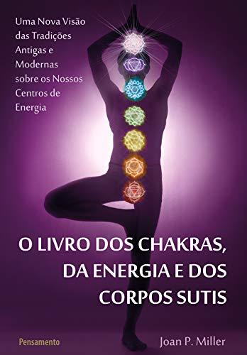 O Livro dos Chakras da Energia e dos Corpos Sutis: Uma nova visão das tradições antigas e modernas sobre os nossos centros de energia.