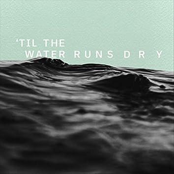 'Til the Water Runs Dry