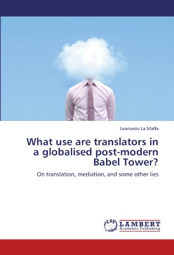 What use are translators in a globalised post-modern Babel Tower?: On translation, mediation, and some other lies