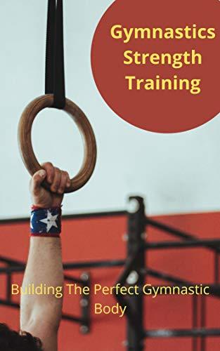 Gymnastics Strength Training: Building The Perfect Gymnastic Body (English Edition)